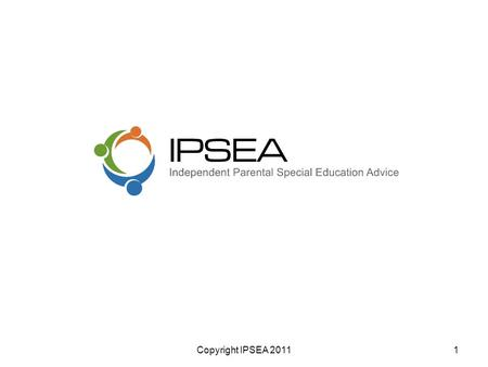 Copyright IPSEA 20111. IPSEA - Who we are An Indpendent charity Provide legally based advice & support Parents who have a child with SEN &/ or a disability.