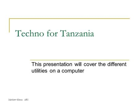 Matthew Glenn AP2 Techno for Tanzania This presentation will cover the different utilities on a computer.