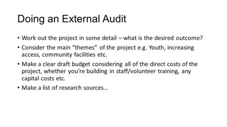 "Doing an External Audit Work out the project in some detail – what is the desired outcome? Consider the main ""themes"" of the project e.g. Youth, increasing."