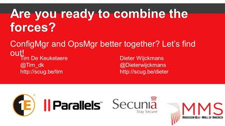 Are you ready to combine the forces? ConfigMgr and OpsMgr better together? Let's find out! Tim De  Dieter Wijckmans.