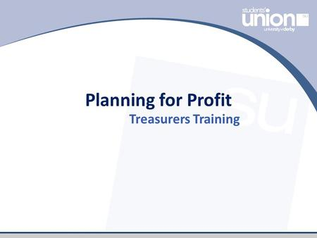 Planning for Profit Treasurers Training. Session Plan What is budgeting and why do it? How to plan for profit and tools you can use. Activity: Planning.