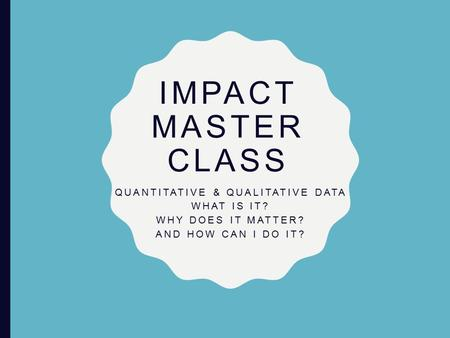 IMPACT MASTER CLASS QUANTITATIVE & QUALITATIVE DATA WHAT IS IT? WHY DOES IT MATTER? AND HOW CAN I DO IT?