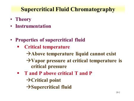 19-1 Supercritical Fluid Chromatography Theory Instrumentation Properties of supercritical fluid §Critical temperature àAbove temperature liquid cannot.