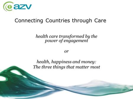 Health care transformed by the power of engagement or health, happiness and money: The three things that matter most Connecting Countries through Care.