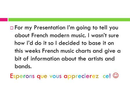 3  For my Presentation I'm going to tell you about French modern music. I wasn't sure how I'd do it so I decided to base it on this weeks French music.