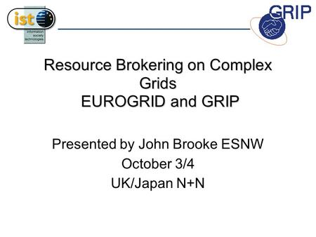 Resource Brokering on Complex Grids EUROGRID and GRIP Presented by John Brooke ESNW October 3/4 UK/Japan N+N.
