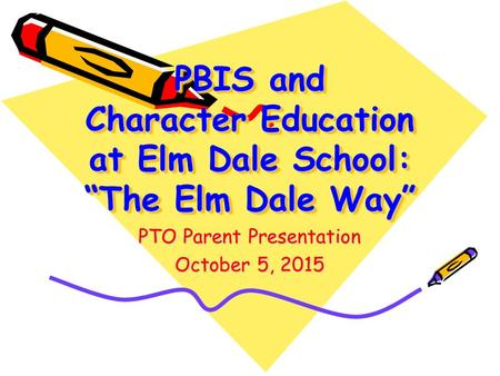 "PBIS and Character Education at Elm Dale School: ""The Elm Dale Way"" PTO Parent Presentation October 5, 2015."