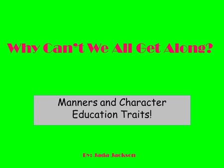 Why Can't We All Get Along? Manners and Character Education Traits! By: Jada Jackson.