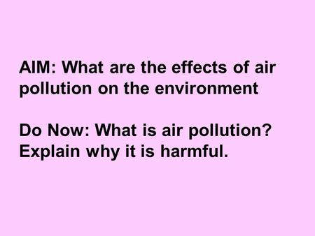 AIM: What are the effects of air pollution on the environment Do Now: What is air pollution? Explain why it is harmful.