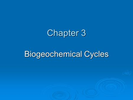 Chapter 3 Biogeochemical Cycles. Objectives:  Identify and describe the flow of nutrients in each biogeochemical cycle.  Explain the impact that humans.