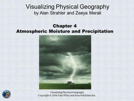 Visualizing Physical Geography Copyright © 2008 John Wiley and Sons Publishers Inc. Chapter 4 Atmospheric Moisture and Precipitation Visualizing Physical.