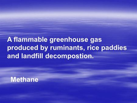 A flammable greenhouse gas produced by ruminants, rice paddies and landfill decompostion. Methane.