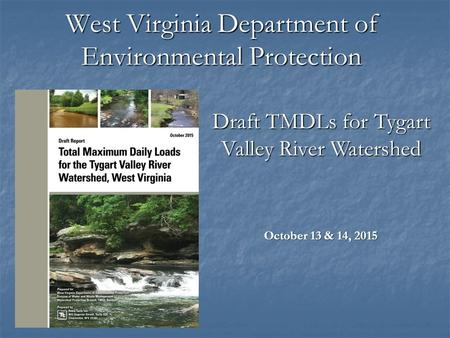 West Virginia Department of Environmental Protection October 13 & 14, 2015 Draft TMDLs for Tygart Valley River Watershed.