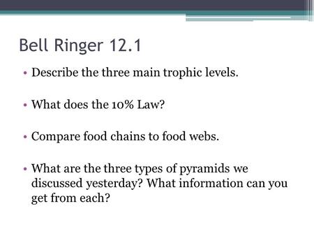 Bell Ringer 12.1 Describe the three main trophic levels. What does the 10% Law? Compare food chains to food webs. What are the three types of pyramids.