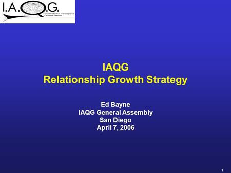 1 IAQG Relationship Growth Strategy Ed Bayne IAQG General Assembly San Diego April 7, 2006.