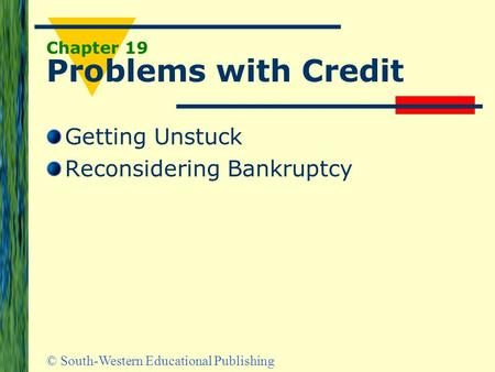 © South-Western Educational Publishing Chapter 19 Problems with Credit Getting Unstuck Reconsidering Bankruptcy.