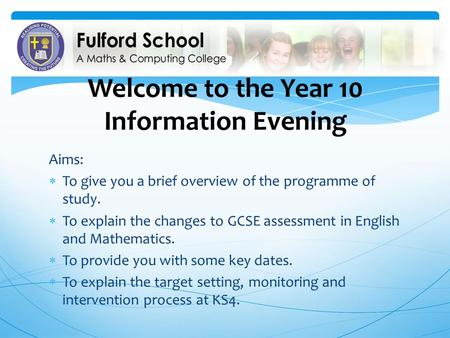 Welcome to the Year 10 Information Evening Aims:  To give you a brief overview of the programme of study.  To explain the changes to GCSE assessment.