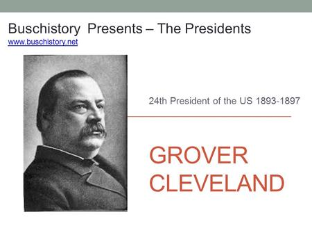 GROVER CLEVELAND 24th President of the US 1893-1897 Buschistory Presents – The Presidents www.buschistory.net.