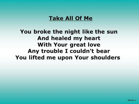 You broke the night like the sun And healed my heart With Your great love Any trouble I couldn't bear You lifted me upon Your shoulders Take All Of Me.