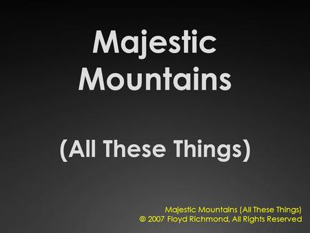 Majestic Mountains (All These Things) © 2007 Floyd Richmond, All Rights Reserved.