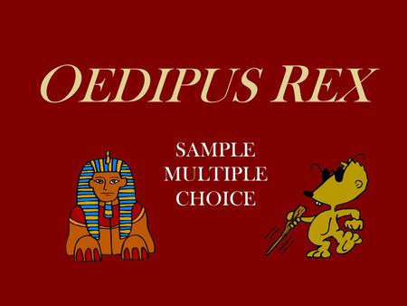 O EDIPUS R EX SAMPLE MULTIPLE CHOICE. 1.Oedipus' reply to the petition at the beginning of the play reveals all of the following about him EXCEPT: A.He.