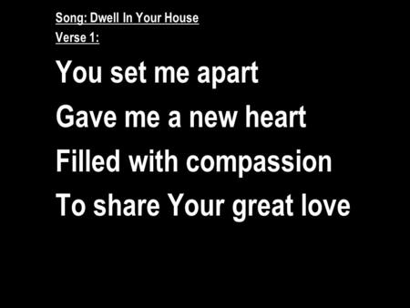 Song: Dwell In Your House Verse 1: You set me apart Gave me a new heart Filled with compassion To share Your great love.