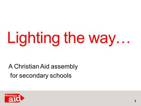 Lighting the way… 1 A Christian Aid assembly for secondary schools.