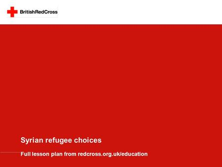 Syrian refugee choices Full lesson plan from redcross.org.uk/education.