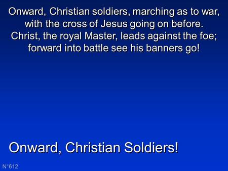 Onward, Christian Soldiers! N°612 Onward, Christian soldiers, marching as to war, with the cross of Jesus going on before. Christ, the royal Master, leads.