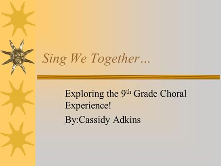 Sing We Together… Exploring the 9 th Grade Choral Experience! By:Cassidy Adkins.