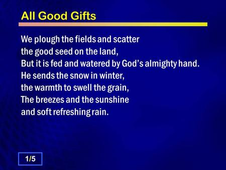 All Good Gifts We plough the fields and scatter the good seed on the land, But it is fed and watered by God's almighty hand. He sends the snow in winter,