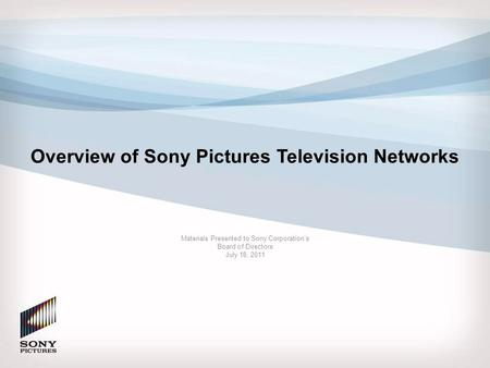 Overview of Sony Pictures Television Networks Materials Presented to Sony Corporation's Board of Directors July 18, 2011.