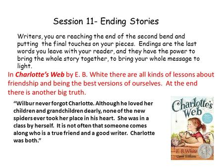 Session 11- Ending Stories Writers, you are reaching the end of the second bend and putting the final touches on your pieces. Endings are the last words.