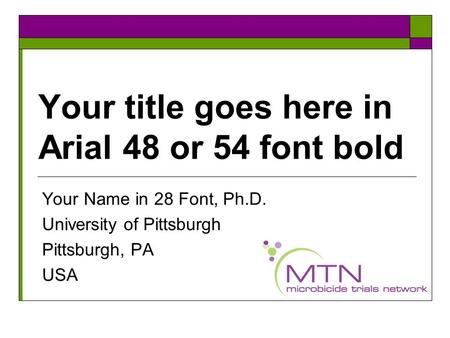 Your title goes here in Arial 48 or 54 font bold Your Name in 28 Font, Ph.D. University of Pittsburgh Pittsburgh, PA USA.