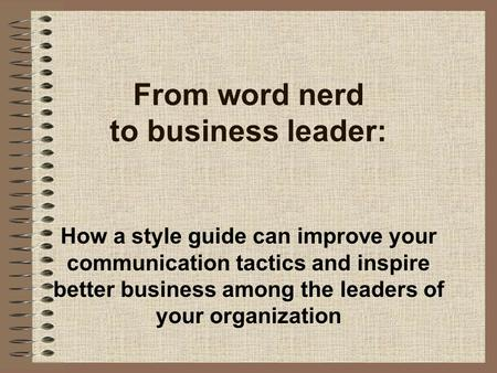 From word nerd to business leader: How a style guide can improve your communication tactics and inspire better business among the leaders of your organization.
