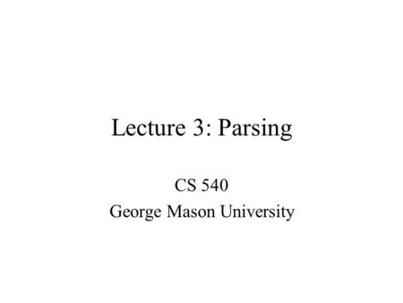 Lecture 3: Parsing CS 540 George Mason University.