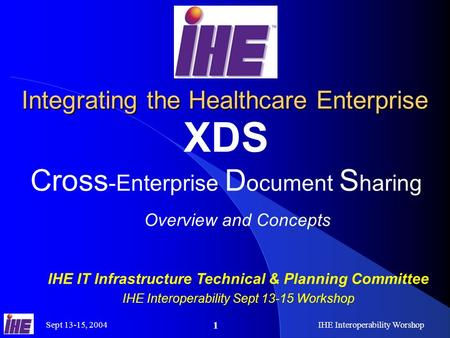 Sept 13-15, 2004IHE Interoperability Worshop 1 Integrating the Healthcare Enterprise XDS Cross -Enterprise D ocument S haring Overview and Concepts IHE.