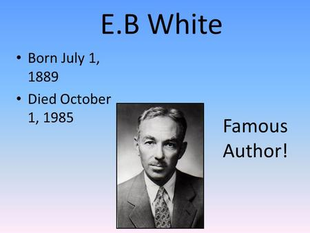 E.B White Born July 1, 1889 Died October 1, 1985 Famous Author!