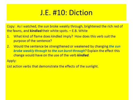 J.E. #10: Diction Copy: As I watched, the sun broke weakly through, brightened the rich red of the fawns, and kindled their white spots. – E.B. White.