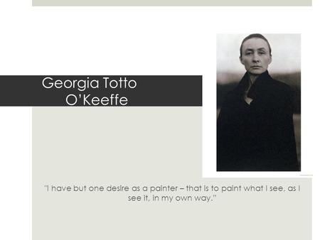 Georgia Totto O'Keeffe I have but one desire as a painter – that is to paint what I see, as I see it, in my own way.""