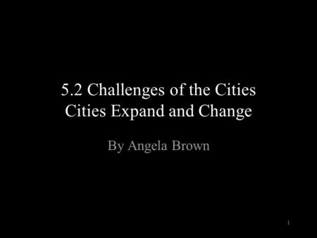 5.2 Challenges of the Cities Cities Expand and Change By Angela Brown 1.