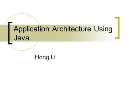 Application Architecture Using Java Hong Li. Introduction Developed by a team led by James Gosling at Sun Microsystem. Originally called Oak, designed.