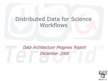 Distributed Data for Science Workflows Data Architecture Progress Report December 2008.