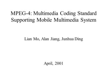MPEG-4: Multimedia Coding Standard Supporting Mobile Multimedia System Lian Mo, Alan Jiang, Junhua Ding April, 2001.