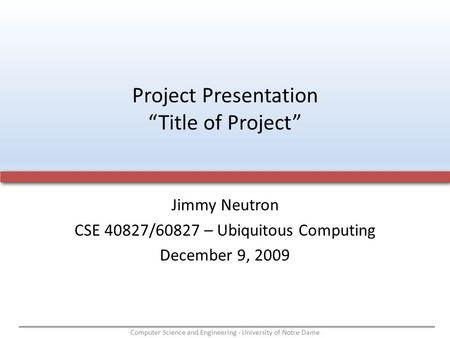 Computer Science and Engineering - University of Notre Dame Jimmy Neutron CSE 40827/60827 – Ubiquitous Computing December 9, 2009 Project Presentation.