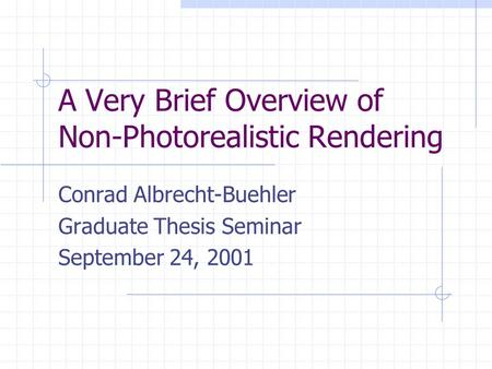 A Very Brief Overview of Non-Photorealistic Rendering Conrad Albrecht-Buehler Graduate Thesis Seminar September 24, 2001.