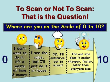 To Scan or Not To Scan: That is the Question! Where are you on the Scale of 0 to 10? 010 I see the value, but I'll just do it in-house OK, I'll outsource,