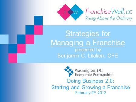 Strategies for Managing a Franchise presented by Benjamin C. Litalien, CFE Doing Business 2.0: Starting and Growing a Franchise February 9 th, 2012.