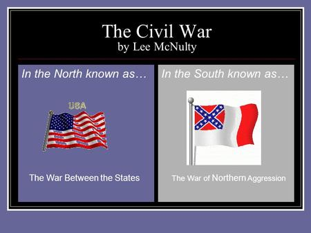 The Civil War by Lee McNulty In the North known as…In the South known as… The War Between the States The War of Northern Aggression.