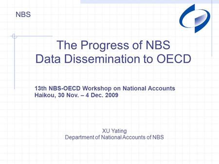 NBS The Progress of NBS Data Dissemination to OECD XU Yating Department of National Accounts of NBS 13th NBS-OECD Workshop on National Accounts Haikou,